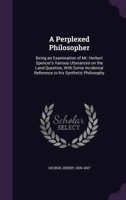 A Perplexed Philosopher: Being an Examination of Mr. Herbert Spencer's Various Utterances on the Land Question, with Some Incidental Reference to His Synthetic Philosophy - George, Henry, Jr.