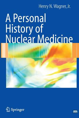 A Personal History of Nuclear Medicine - Wagner, Henry N