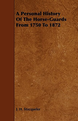 A Personal History of the Horse-Guards from 1750 to 1872 - Stocqueler, J H