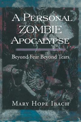 A Personal Zombie Apocalypse: Beyond Fears Beyond Fears - Ibach, Mary Hope
