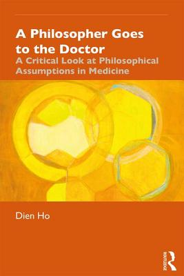 A Philosopher Goes to the Doctor: A Critical Look at Philosophical Assumptions in Medicine - Ho, Dien