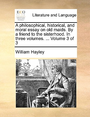 A Philosophical, Historical, and Moral Essay on Old Maids. by a Friend to the Sisterhood. in Three Volumes. ... Volume 3 of 3 - Hayley, William