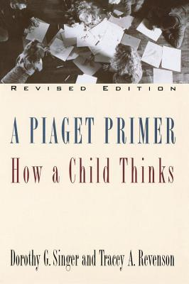 A Piaget Primer: How a Child Thinks; Revised Edition - Singer, Dorothy G, Dr., and Revenson, Tracey A