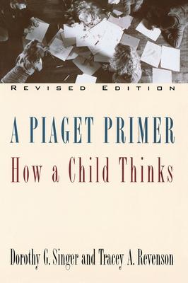 A Piaget Primer: How a Child Thinks; Revised Edition - Singer, Dorothy G, Dr.