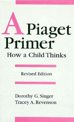 A Piaget Primer: How a Child Thinks - Singer, Dorothy G, Dr., and Revenson, Tracey A