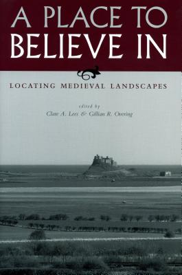 A Place to Believe in: Locating Medieval Landscapes - Lees, Clare A (Editor), and Overing, Gillian R, B.A., M.A., PH.D. (Editor)