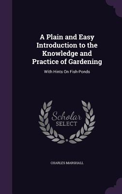 A Plain and Easy Introduction to the Knowledge and Practice of Gardening: With Hints on Fish-Ponds - Marshall, Charles