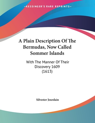 A Plain Description of the Bermudas, Now Called Sommer Islands: With the Manner of Their Discovery 1609 (1613) - Jourdain, Silvester
