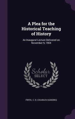 A Plea for the Historical Teaching of History: An Inaugural Lecture Delivered on November 9, 1904 - C H (Charles Harding), Firth