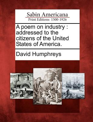 A Poem on Industry: Addressed to the Citizens of the United States of America. - Humphreys, David