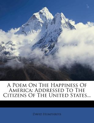 A Poem on the Happiness of America: Addressed to the Citizens of the United States... - Humphreys, David