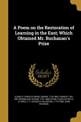 A Poem on the Restoration of Learning in the East; Which Obtained Mr. Buchanan's Prize - Glenelg, Charles Grant Baron (Creator), and Wrangham, Francis 1769-1842, and Pryme, George 1781-1868