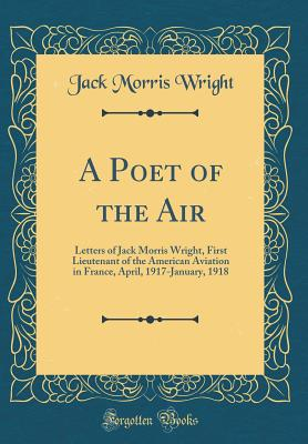 A Poet of the Air: Letters of Jack Morris Wright, First Lieutenant of the American Aviation in France, April, 1917-January, 1918 (Classic Reprint) - Wright, Jack Morris