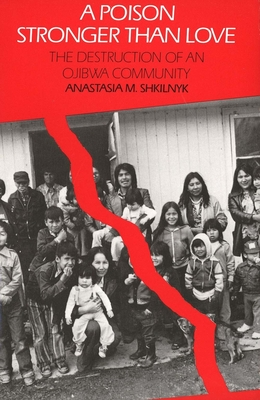 A Poison Stronger Than Love: The Destruction of an Ojibwa Community - Shkilnyk, Anastasia M, and Shkilnyk, Anestasia, and Miyamatsu, Hiro (Photographer)