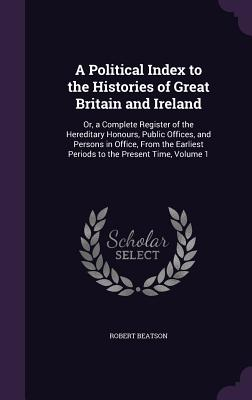 A Political Index to the Histories of Great Britain and Ireland: Or, a Complete Register of the Hereditary Honours, Public Offices, and Persons in Office, from the Earliest Periods to the Present Time, Volume 1 - Beatson, Robert