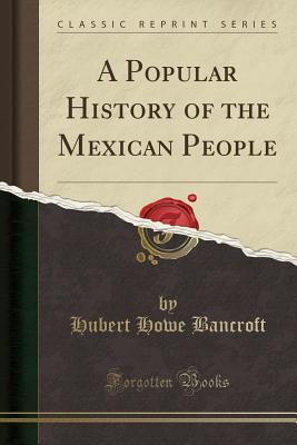 A Popular History of the Mexican People (Classic Reprint) - Bancroft, Hubert Howe