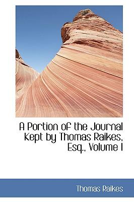A Portion of the Journal Kept by Thomas Raikes, Esq., Volume I - Raikes, Thomas