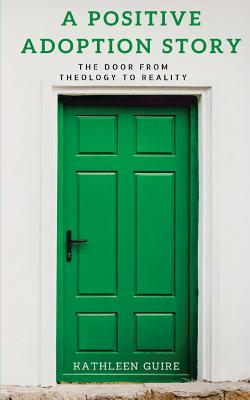 A Positive Adoption Story: The Door from Theology to Reality - Guire, Kathleen