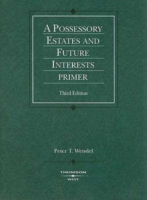 A Possessory Estates and Future Interests Primer - Wendel, Peter T