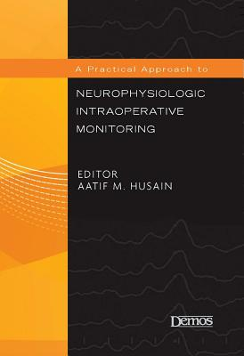 A Practical Approach to Neurophysiologic Intraoperative Monitoring - Husain, Aatif M, Dr., MD (Editor)