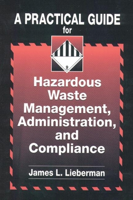 A Practical Guide for Hazardous Waste Management, Administration, and Compliance - Lieberman, James L