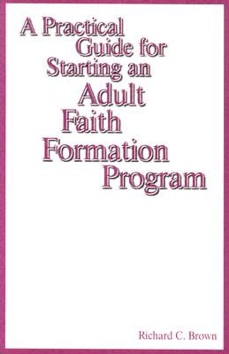 A Practical Guide for Starting an Adult Faith Formation Program - Brown, Richard C