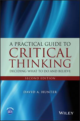 A Practical Guide to Critical Thinking: Deciding What to Do and Believe - Hunter, David A