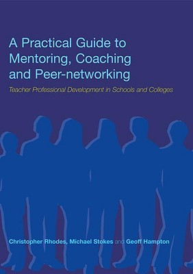 A Practical Guide to Mentoring, Coaching and Peer-Networking: Teacher Professional Development in Schools and Colleges - Rhodes, Christopher