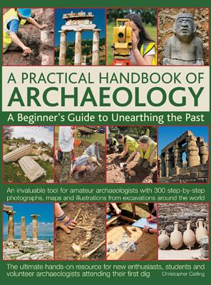 A Practical Handbook of Archaeology: A Beginner's Guide to Unearthing the Past - Catling, Christopher