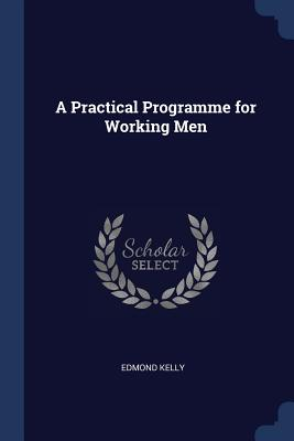 A Practical Programme for Working Men - Kelly, Edmond