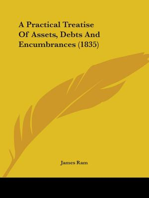 A Practical Treatise of Assets, Debts and Encumbrances (1835) - RAM, James