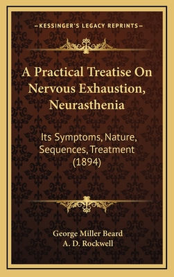 A Practical Treatise on Nervous Exhaustion, Neurasthenia: Its Symptoms, Nature, Sequences, Treatment (1894) - Beard, George Miller, and Rockwell, A D (Editor)
