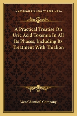 A Practical Treatise on Uric Acid Toxemia in All Its Phases, Including Its Treatment with Thialion - Vass Chemical Company