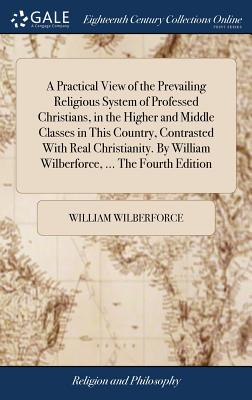 A Practical View of the Prevailing Religious System of Professed Christians, in the Higher and Middle Classes in This Country, Contrasted with Real Christianity. by William Wilberforce, ... the Fourth Edition - Wilberforce, William