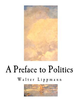 A Preface to Politics - Lippmann, Walter