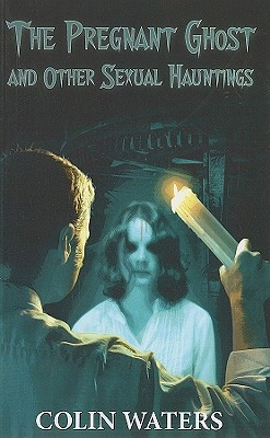 A Pregnant Ghost and Other Sexual Hauntings - Waters, Colin