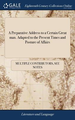 A Preparative Address to a Certain Great Man. Adapted to the Present Times and Posture of Affairs - Multiple Contributors