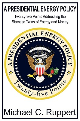 A Presidential Energy Policy: Twenty-Five Points Addressing the Siamese Twins of Energy and Money - Ruppert, Michael C