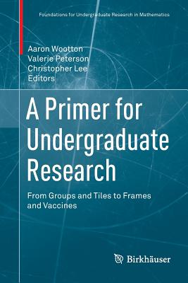 A Primer for Undergraduate Research: From Groups and Tiles to Frames and Vaccines - Wootton, Aaron (Editor), and Peterson, Valerie (Editor), and Lee, Christopher (Editor)