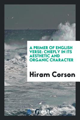 A Primer of English Verse: Chiefly in Its Aesthetic and Organic Character - Corson, Hiram