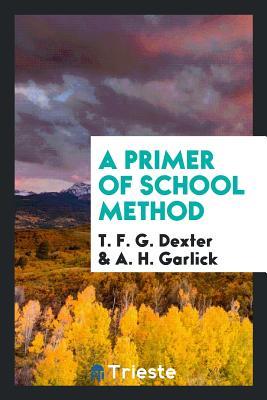 A Primer of School Method - Dexter, T F G, and Garlick, A H