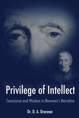 A Privilege of Intellect: Conscience and Wisdom in Newman's Narrative - Drennen, D A