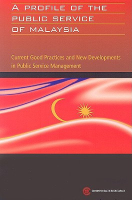 A Profile of the Public Service of Malaysia: Current Good Practices and New Developments in Public Service Management - Commonwealth Secretariat