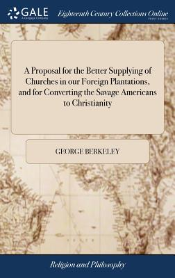 A Proposal for the Better Supplying of Churches in Our Foreign Plantations, and for Converting the Savage Americans to Christianity - Berkeley, George