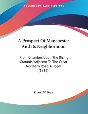 A Prospect of Manchester and Its Neighborhood: From Chamber, Upon the Rising Grounds, Adjacent to the Great Northern Road, a Poem (1813) - R and W Dean