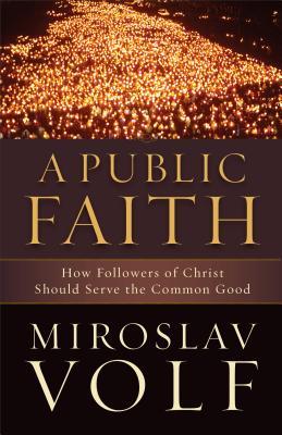 A Public Faith: How Followers of Christ Should Serve the Common Good - Volf, Miroslav