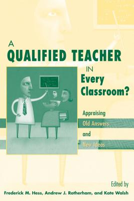 A Qualified Teacher in Every Classroom?: Appraising Old Answers and New Ideas - Hess, Frederick M (Editor), and Rotherham, Andrew J (Editor), and Walsh, Katie (Editor)