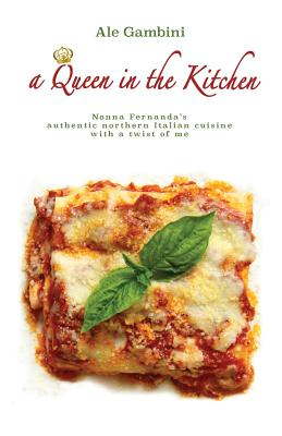 A Queen in the Kitchen: Nonna Fernanda's Authentic Northern Italian Cuisine with a Twist of Me - Gambini, Ale, and De Togni, Maurizio Otto (Photographer)