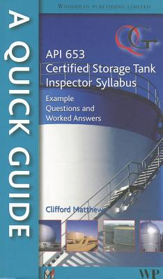 A Quick Guide to API 653 Certified Storage Tank Inspector Syllabus: Example Questions and Worked Answers - Matthews, Clifford