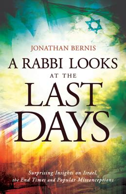 A Rabbi Looks at the Last Days: Surprising Insights on Israel, the End Times and Popular Misconceptions - Bernis, Jonathan